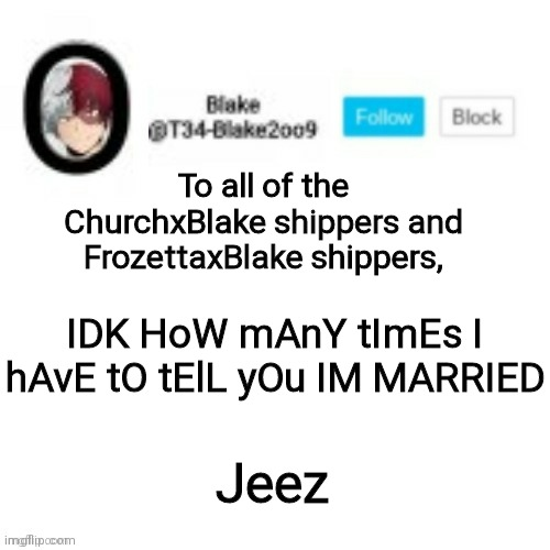 S o t p |  To all of the ChurchxBlake shippers and FrozettaxBlake shippers, IDK HoW mAnY tImEs I hAvE tO tElL yOu IM MARRIED; Jeez | image tagged in blake2oo9 anouncement template | made w/ Imgflip meme maker