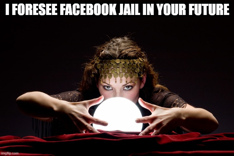 Facebook Jail |  I FORESEE FACEBOOK JAIL IN YOUR FUTURE | image tagged in facebook,fortune teller,facebook jail | made w/ Imgflip meme maker