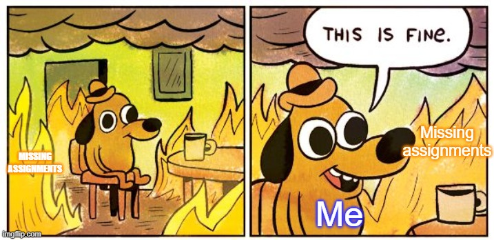 This is Fine |  Missing assignments; MISSING ASSIGNMENTS; Me | image tagged in memes,this is fine | made w/ Imgflip meme maker