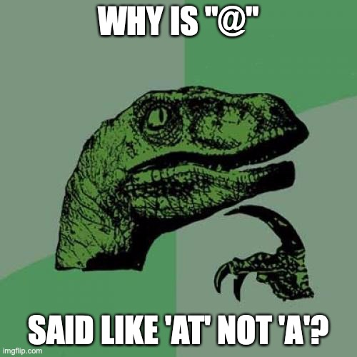"@ |  WHY IS ""@""; SAID LIKE 'AT' NOT 'A'? 