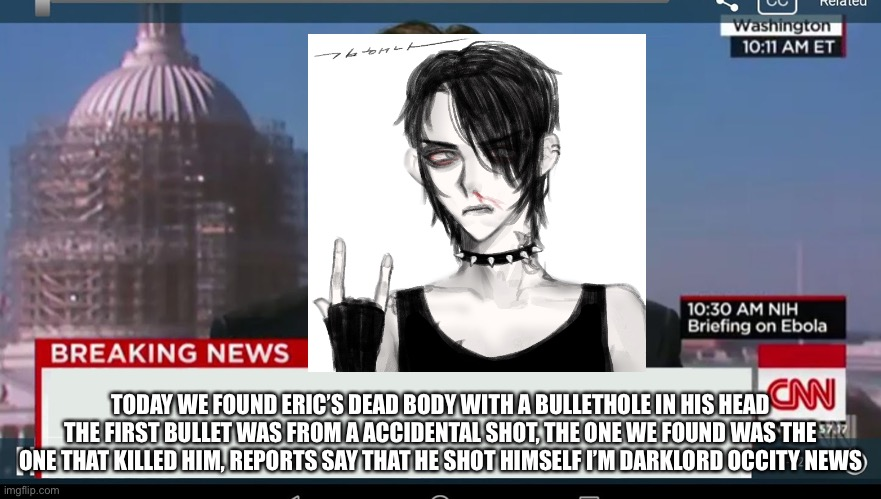 cnn breaking news template |  TODAY WE FOUND ERIC'S DEAD BODY WITH A BULLETHOLE IN HIS HEAD THE FIRST BULLET WAS FROM A ACCIDENTAL SHOT, THE ONE WE FOUND WAS THE ONE THAT KILLED HIM, REPORTS SAY THAT HE SHOT HIMSELF I'M DARKLORD OCCITY NEWS | image tagged in cnn breaking news template | made w/ Imgflip meme maker