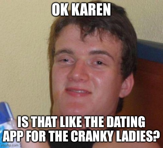 stoned guy |  OK KAREN; IS THAT LIKE THE DATING APP FOR THE CRANKY LADIES? | image tagged in stoned guy | made w/ Imgflip meme maker