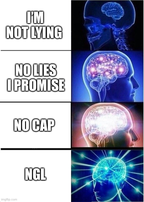 Ngl |  I'M NOT LYING; NO LIES I PROMISE; NO CAP; NGL | image tagged in memes,expanding brain | made w/ Imgflip meme maker