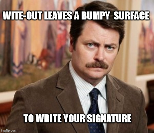 Ron Swanson |  WITE-OUT LEAVES A BUMPY  SURFACE; TO WRITE YOUR SIGNATURE | image tagged in memes,ron swanson | made w/ Imgflip meme maker