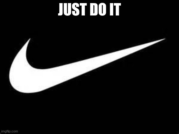 JUST DO IT | image tagged in nike swoosh | made w/ Imgflip meme maker