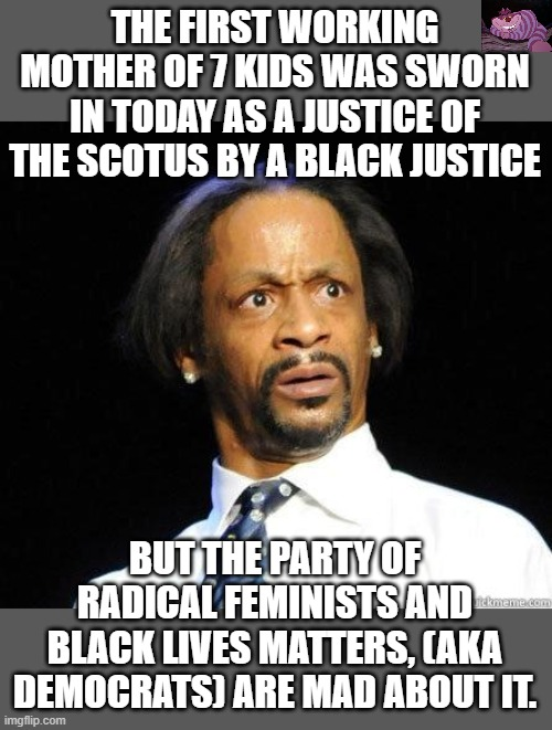 WTF, Democrats are FRAUDS |  THE FIRST WORKING MOTHER OF 7 KIDS WAS SWORN IN TODAY AS A JUSTICE OF THE SCOTUS BY A BLACK JUSTICE; BUT THE PARTY OF RADICAL FEMINISTS AND BLACK LIVES MATTERS, (AKA DEMOCRATS) ARE MAD ABOUT IT. | image tagged in katt williams wtf meme | made w/ Imgflip meme maker