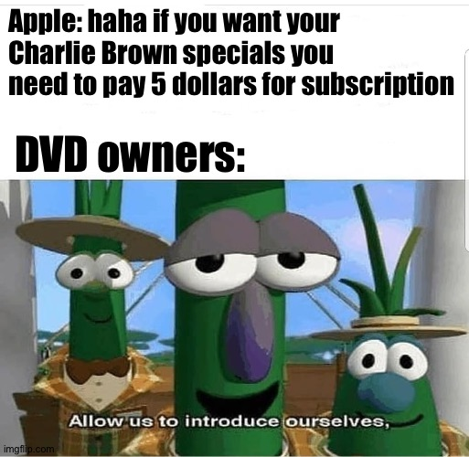 NOOOO NOT MY CHARLIE BROWN SPECIALS WHY DID YOU TAKE THEM OFF AIR APPLE |  Apple: haha if you want your Charlie Brown specials you need to pay 5 dollars for subscription; DVD owners: | image tagged in allow us to introduce ourselves,charlie brown,special,apple,dvd | made w/ Imgflip meme maker