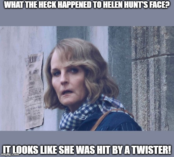 Helen Hunt's Face |  WHAT THE HECK HAPPENED TO HELEN HUNT'S FACE? IT LOOKS LIKE SHE WAS HIT BY A TWISTER! | image tagged in helen hunt,twister,face,lol,wtf,funny | made w/ Imgflip meme maker