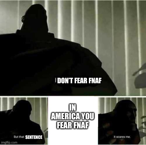 IN AMERICA YOU FEAR FNAF DON'T FEAR FNAF SENTENCE | image tagged in i fear no man | made w/ Imgflip meme maker