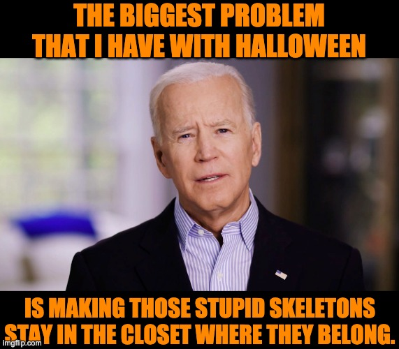 Skeletons |  THE BIGGEST PROBLEM THAT I HAVE WITH HALLOWEEN; IS MAKING THOSE STUPID SKELETONS STAY IN THE CLOSET WHERE THEY BELONG. | image tagged in joe biden 2020 | made w/ Imgflip meme maker