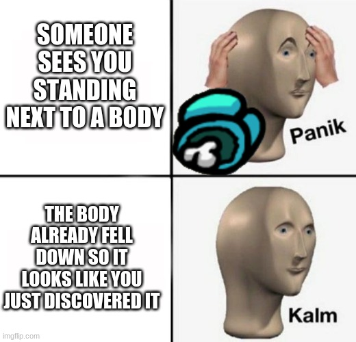 panik kalm kinda sus |  SOMEONE SEES YOU STANDING NEXT TO A BODY; THE BODY ALREADY FELL DOWN SO IT LOOKS LIKE YOU JUST DISCOVERED IT | image tagged in panik kalm,among us | made w/ Imgflip meme maker