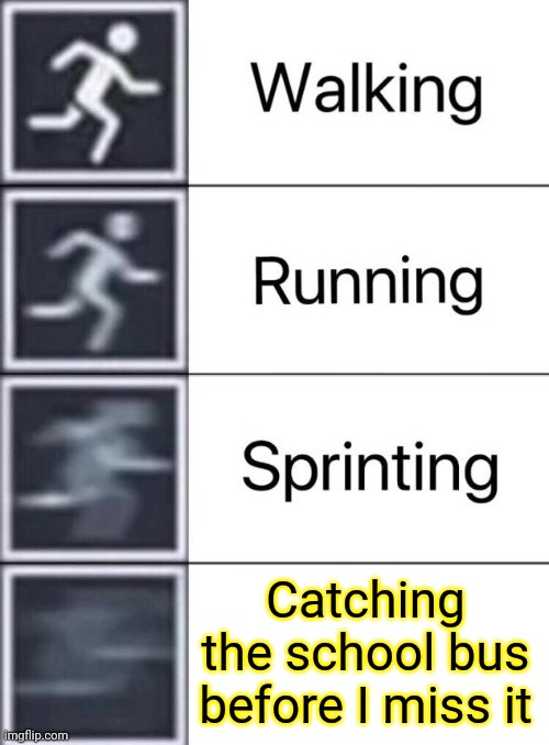 Catching the school bus before I miss it |  Catching the school bus before I miss it | image tagged in walking running sprinting,memes,funny,meme,school bus,bus | made w/ Imgflip meme maker