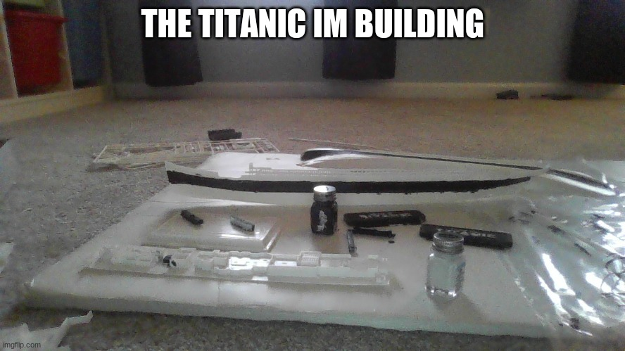 Model titanic |  THE TITANIC IM BUILDING | image tagged in memes,titanic | made w/ Imgflip meme maker