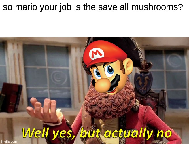 Well Yes, But Actually No |  so mario your job is the save all mushrooms? | image tagged in memes,well yes but actually no | made w/ Imgflip meme maker