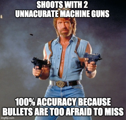 Chuck Norris Guns |  SHOOTS WITH 2 UNNACURATE MACHINE GUNS; 100% ACCURACY BECAUSE BULLETS ARE TOO AFRAID TO MISS | image tagged in memes,chuck norris guns,chuck norris | made w/ Imgflip meme maker