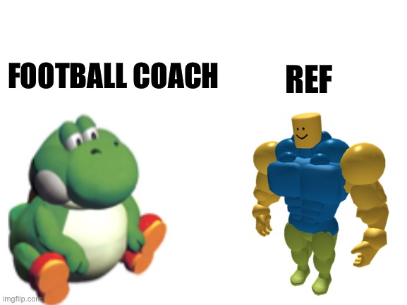 Football coach vs ref |  REF; FOOTBALL COACH | image tagged in football,funny,memes,strong boi,yoshi,sports | made w/ Imgflip meme maker