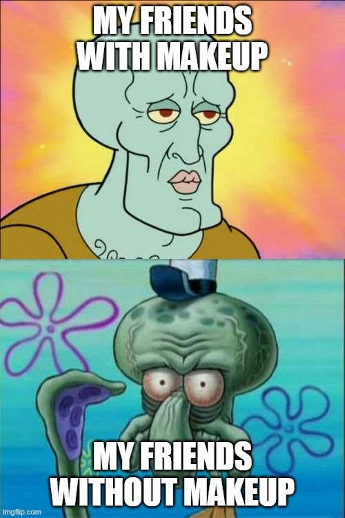 With makeup X Without makeup |  MY FRIENDS WITH MAKEUP; MY FRIENDS WITHOUT MAKEUP | image tagged in memes,squidward,with makeup,makeup,omg | made w/ Imgflip meme maker