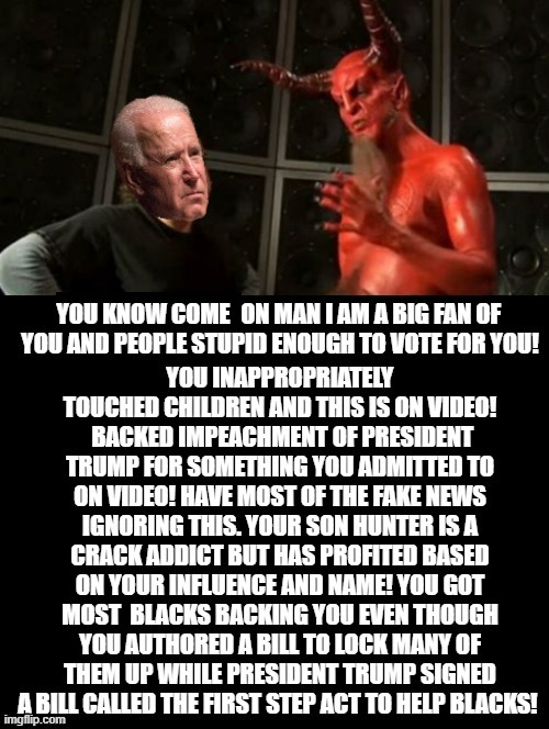 COME ON MAN! I AM A BIG FAN!!! |  YOU KNOW COME | image tagged in stupid liberals,biden,satan | made w/ Imgflip meme maker