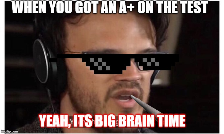 Yeah, its big brain time |  WHEN YOU GOT AN A+ ON THE TEST; YEAH, ITS BIG BRAIN TIME | image tagged in yeah it's big brain time | made w/ Imgflip meme maker