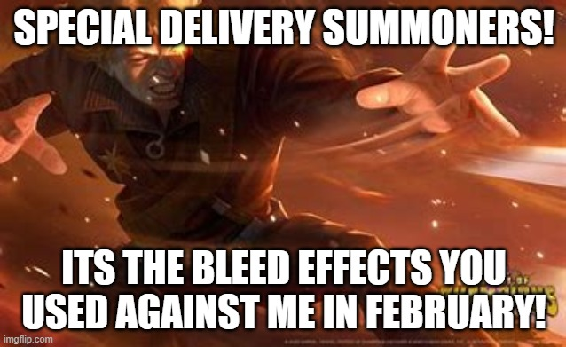SPECIAL DELIVERY SUMMONERS! ITS THE BLEED EFFECTS YOU USED AGAINST ME IN FEBRUARY! | made w/ Imgflip meme maker