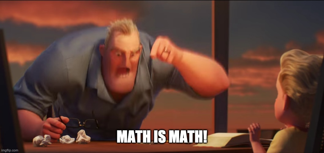 math is math | MATH IS MATH! | image tagged in math is math | made w/ Imgflip meme maker