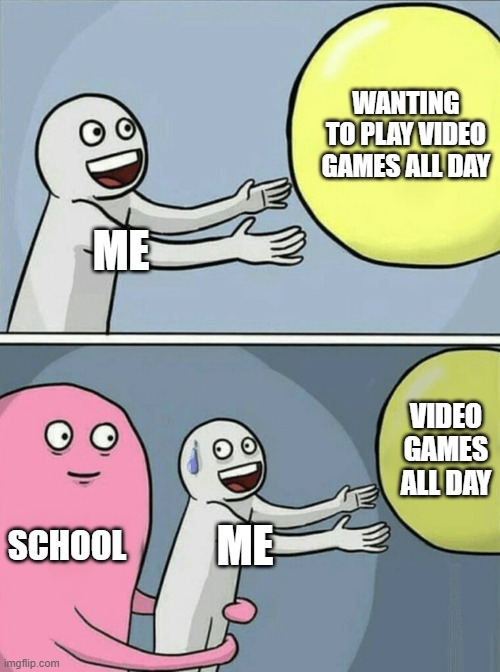 School |  WANTING TO PLAY VIDEO GAMES ALL DAY; ME; VIDEO GAMES ALL DAY; SCHOOL; ME | image tagged in memes,running away balloon | made w/ Imgflip meme maker