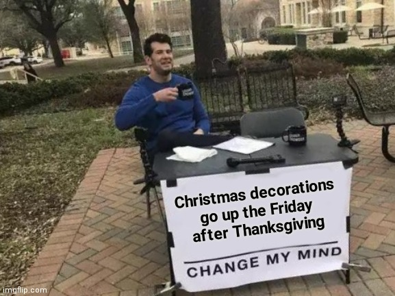 Stay away from the Stores |  Christmas decorations go up the Friday after Thanksgiving | image tagged in memes,change my mind,black friday,we don't care,stay at home | made w/ Imgflip meme maker