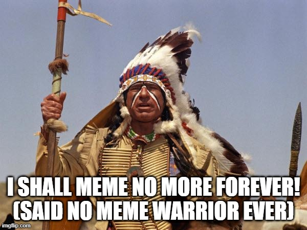 Meme No More |  I SHALL MEME NO MORE FOREVER! (SAID NO MEME WARRIOR EVER) | image tagged in indian chief,funny memes,meme war | made w/ Imgflip meme maker
