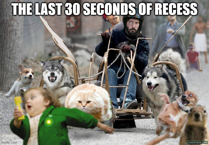 chaos |  THE LAST 30 SECONDS OF RECESS | image tagged in chaos | made w/ Imgflip meme maker