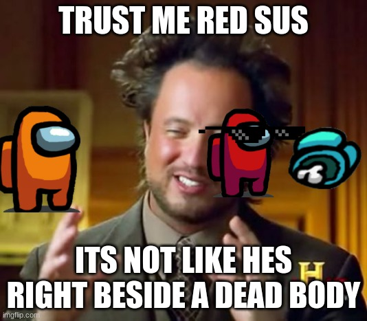 Ancient Aliens |  TRUST ME RED SUS; ITS NOT LIKE HES RIGHT BESIDE A DEAD BODY | image tagged in memes,ancient aliens | made w/ Imgflip meme maker