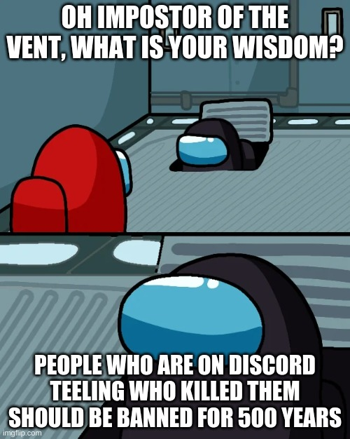 impostor of the vent |  OH IMPOSTOR OF THE VENT, WHAT IS YOUR WISDOM? PEOPLE WHO ARE ON DISCORD TEELING WHO KILLED THEM SHOULD BE BANNED FOR 500 YEARS | image tagged in impostor of the vent | made w/ Imgflip meme maker