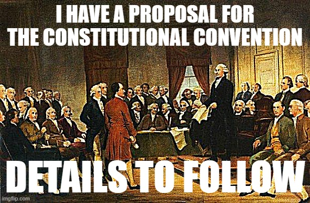 I've been thinking about how best to do this and I'll be rolling out my plan in a little bit. |  I HAVE A PROPOSAL FOR THE CONSTITUTIONAL CONVENTION; DETAILS TO FOLLOW | image tagged in constitutional convention,the constitution,meanwhile on imgflip,constitution | made w/ Imgflip meme maker