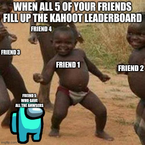 Third World Success Kid Meme |  WHEN ALL 5 OF YOUR FRIENDS FILL UP THE KAHOOT LEADERBOARD; FRIEND 4; FRIEND 3; FRIEND 1; FRIEND 2; FREIND 5 WHO GAVE ALL THE ANWSERS | image tagged in memes,third world success kid | made w/ Imgflip meme maker