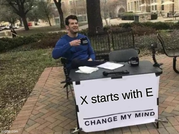 EEEEEEEEEEEEEEEEEEEEEEE |  X starts with E | image tagged in memes,change my mind,spelling,unnecessary tags | made w/ Imgflip meme maker