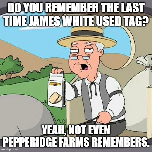 Pepperidge Farm Remembers Meme | DO YOU REMEMBER THE LAST TIME JAMES WHITE USED TAG? YEAH, NOT EVEN PEPPERIDGE FARMS REMEMBERS. | image tagged in memes,pepperidge farm remembers | made w/ Imgflip meme maker