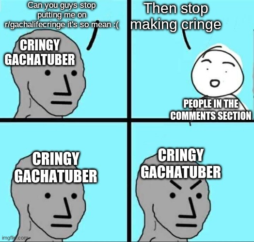 Based On A True Story |  Can you guys stop putting me on r/gachalifecringe it's so mean :(; Then stop making cringe; CRINGY GACHATUBER; PEOPLE IN THE COMMENTS SECTION; CRINGY GACHATUBER; CRINGY GACHATUBER | image tagged in npc meme,gacha life | made w/ Imgflip meme maker