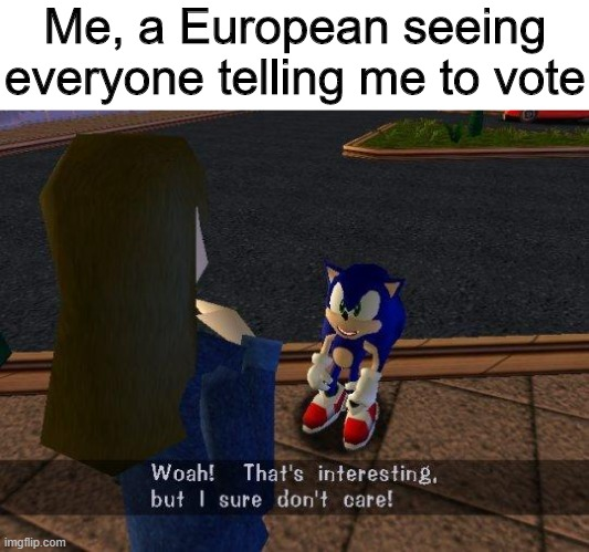 Don't forget to vote though, if you can |  Me, a European seeing everyone telling me to vote | image tagged in woah that's interesting but i sure dont care,memes,funny,vote,europe | made w/ Imgflip meme maker