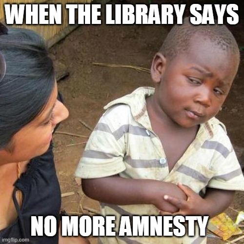 Third World Skeptical Kid Meme |  WHEN THE LIBRARY SAYS; NO MORE AMNESTY | image tagged in memes,third world skeptical kid | made w/ Imgflip meme maker