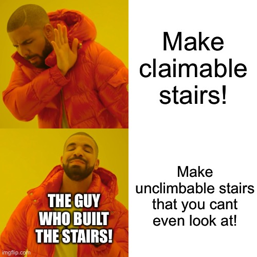 Drake Hotline Bling Meme | Make claimable stairs! Make unclimbable stairs that you cant even look at! THE GUY WHO BUILT THE STAIRS! | image tagged in memes,drake hotline bling | made w/ Imgflip meme maker