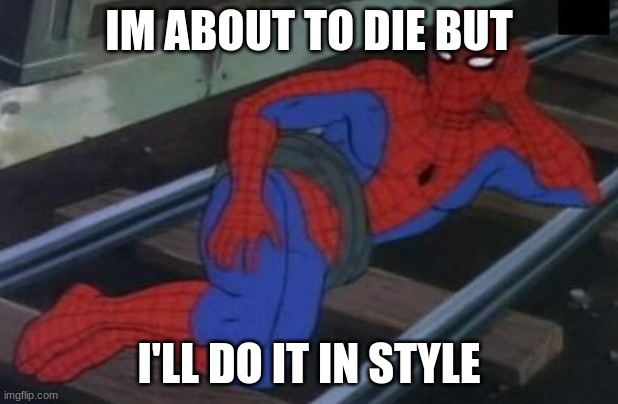 Sexy Railroad Spiderman |  IM ABOUT TO DIE BUT; I'LL DO IT IN STYLE | image tagged in memes,sexy railroad spiderman,spiderman | made w/ Imgflip meme maker