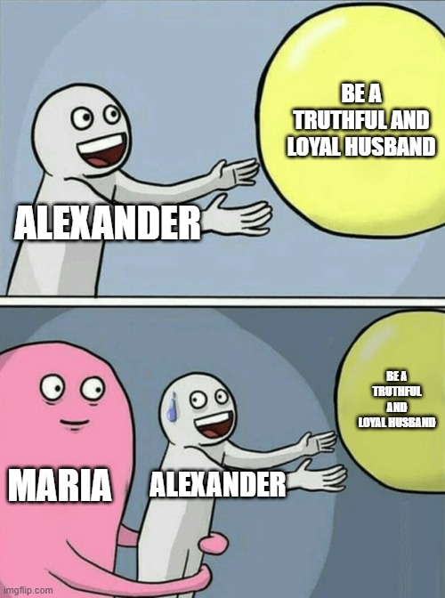 Running Away Balloon Meme |  BE A TRUTHFUL AND LOYAL HUSBAND; ALEXANDER; BE A TRUTHFUL AND LOYAL HUSBAND; MARIA; ALEXANDER | image tagged in memes,running away balloon | made w/ Imgflip meme maker