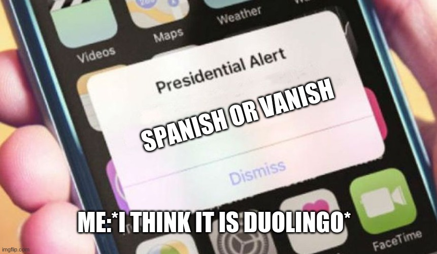 duolingo is back |  SPANISH OR VANISH; ME:*I THINK IT IS DUOLINGO* | image tagged in memes,presidential alert | made w/ Imgflip meme maker
