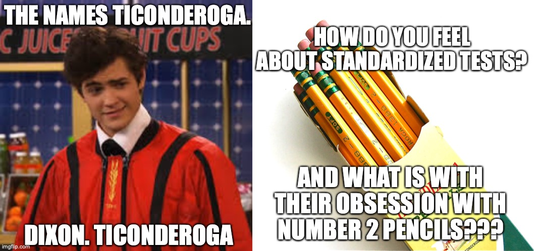 If you get the first one, comment... |  THE NAMES TICONDEROGA. HOW DO YOU FEEL ABOUT STANDARDIZED TESTS? AND WHAT IS WITH THEIR OBSESSION WITH NUMBER 2 PENCILS??? DIXON. TICONDEROGA | image tagged in 2 pencils,if you know you know,standardized tests | made w/ Imgflip meme maker