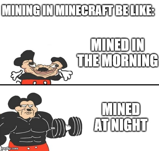 Micky Mouse |  MINING IN MINECRAFT BE LIKE:; MINED IN THE MORNING; MINED AT NIGHT | image tagged in micky mouse,buff mokey,minecraft,memes | made w/ Imgflip meme maker
