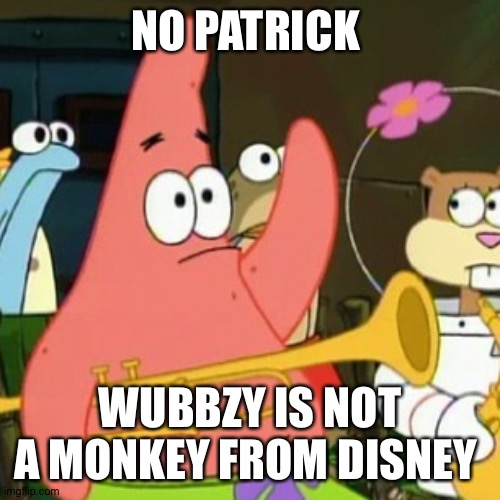 Just to clarify some Wubbzy things |  NO PATRICK; WUBBZY IS NOT A MONKEY FROM DISNEY | image tagged in memes,no patrick,wubbzy | made w/ Imgflip meme maker