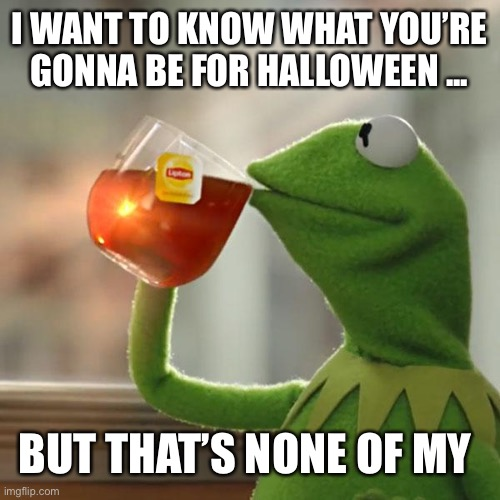 But That's None Of My Business Meme |  I WANT TO KNOW WHAT YOU'RE GONNA BE FOR HALLOWEEN ... BUT THAT'S NONE OF MY BUSINESS | image tagged in memes,but that's none of my business,kermit the frog | made w/ Imgflip meme maker