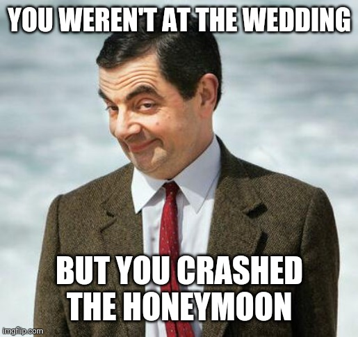 mr bean | YOU WEREN'T AT THE WEDDING BUT YOU CRASHED THE HONEYMOON | image tagged in mr bean | made w/ Imgflip meme maker