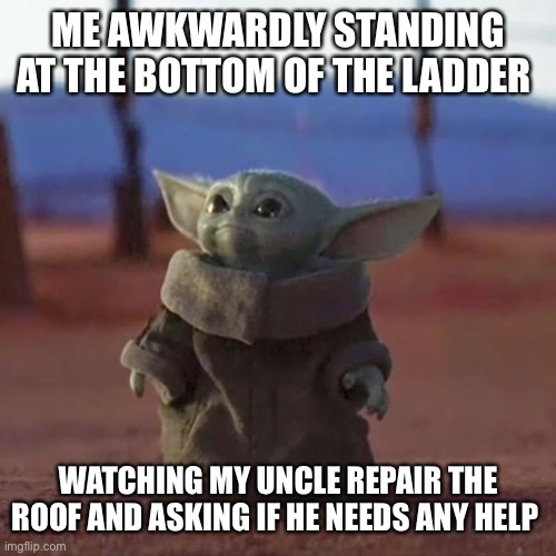 Baby Yoda |  ME AWKWARDLY STANDING AT THE BOTTOM OF THE LADDER; WATCHING MY UNCLE REPAIR THE ROOF AND ASKING IF HE NEEDS ANY HELP | image tagged in baby yoda | made w/ Imgflip meme maker