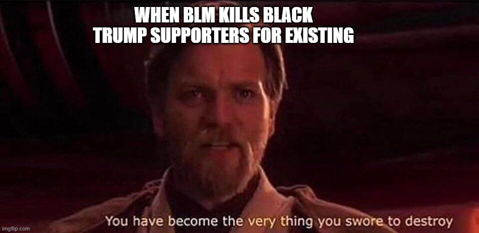 You've become the very thing you swore to destroy |  WHEN BLM KILLS BLACK TRUMP SUPPORTERS FOR EXISTING | image tagged in you've become the very thing you swore to destroy | made w/ Imgflip meme maker