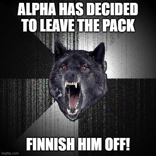 FINNISH HIM OFF! |  ALPHA HAS DECIDED TO LEAVE THE PACK; FINNISH HIM OFF! | image tagged in memes,insanity wolf | made w/ Imgflip meme maker